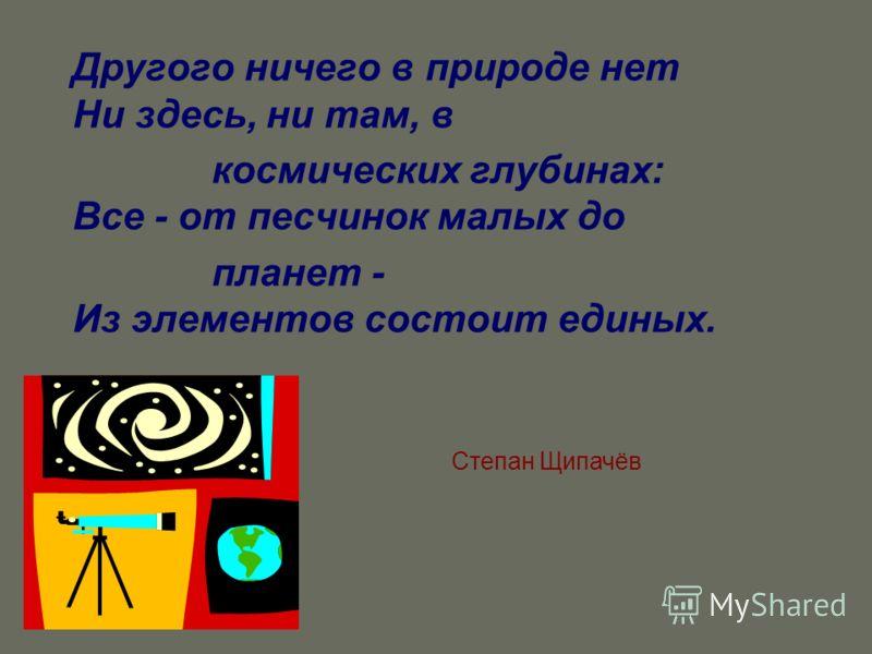 Другого ничего в природе нет Ни здесь, ни там, в космических глубинах: Все - от песчинок малых до планет - Из элементов состоит единых. Степан Щипачёв