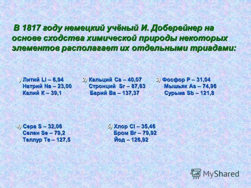 В 1817 году немецкий учёный И. Доберейнер на основе сходства химической природы некоторых элементов располагает их отдельными триадами: ) Литий Li – 6,94 2) Кальций Са – 40,07 3) Фосфор Р – 31,04 1) Литий Li – 6,94 2) Кальций Са – 40,07 3) Фосфор Р –