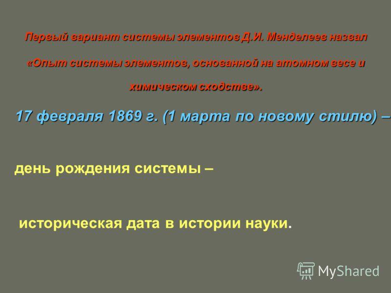 Первый вариант системы элементов Д.И. Менделеев назвал «Опыт системы элементов, основанной на атомном весе и химическом сходстве». 17 февраля 1869 г. (1 марта по новому стилю) – день рождения системы – историческая дата в истории науки.