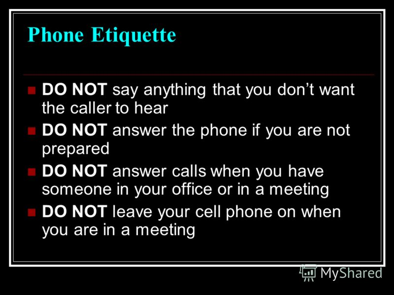 Phone Etiquette DO smile when you answer the phone DO NOT eat while you are on the phone DO NOT put someone on speakerphone DO be careful with cell phone use DO NOT talk to others while you are on the phone