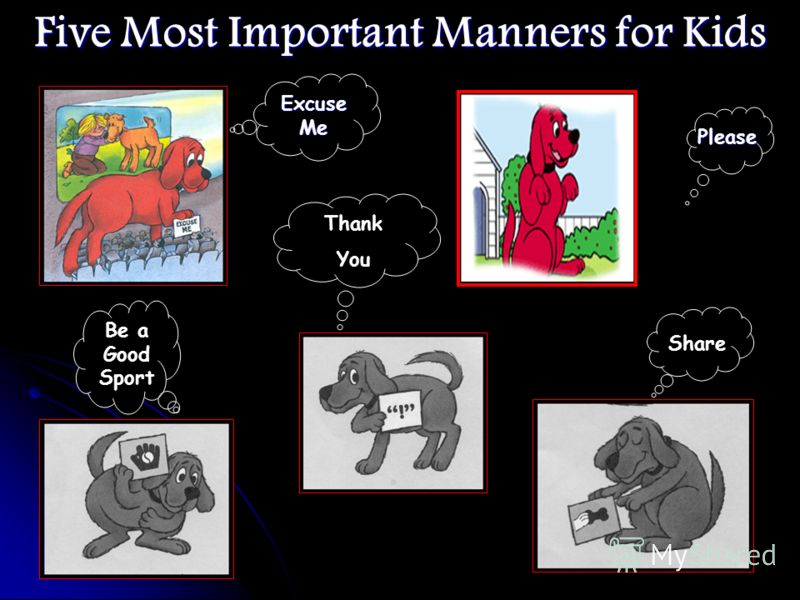 Good Manners for Kids TalkDont Hit Be a Good Sport Call Ahead Dont Be Late Knock Before you Enter Wipe Your feet Shake Hands Wash Up Before You Eat Dont Talk With Your Mouth Full Help Clean Up Say Good-Bye