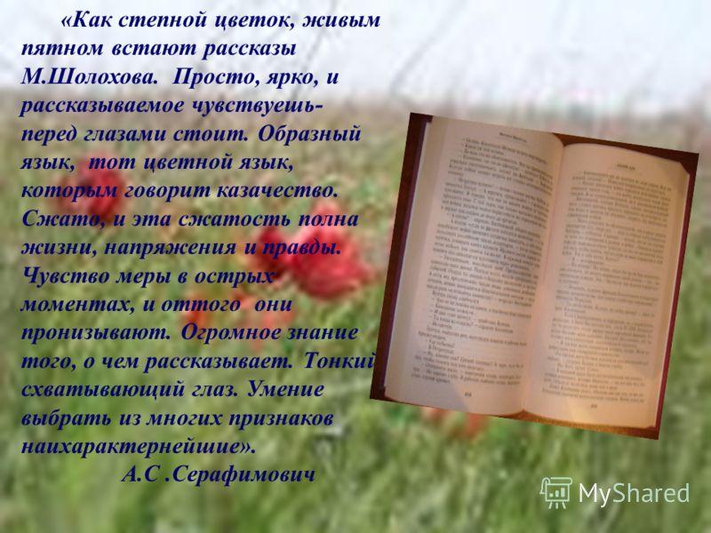 «Как степной цветок, живым пятном встают рассказы М.Шолохова. Просто, ярко, и рассказываемое чувствуешь- перед глазами стоит. Образный язык, тот цветной язык, которым говорит казачество. Сжато, и эта сжатость полна жизни, напряжения и правды. Чувство