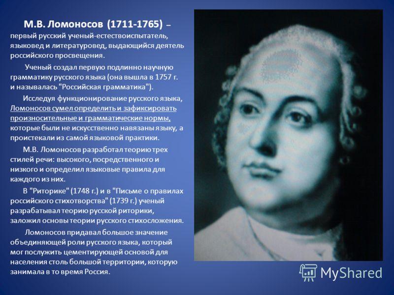 М.В. Ломоносов (1711-1765) – первый русский ученый-естествоиспытатель, языковед и литературовед, выдающийся деятель российского просвещения. Ученый создал первую подлинно научную грамматику русского языка (она вышла в 1757 г. и называлась