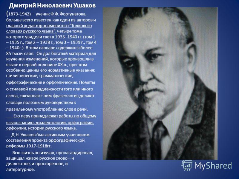 Дмитрий Николаевич Ушаков ( 1873-1942) – ученик Ф.Ф. Фортунатова, больше всего известен как один из авторов и главный редактор знаменитого