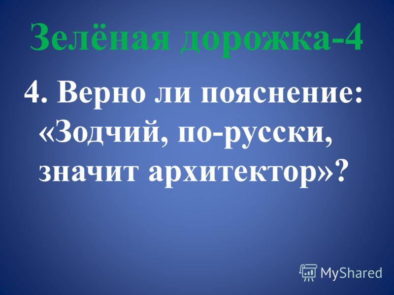 Зелёная дорожка-4 4. Верно ли пояснение: «Зодчий, по-русски, значит архитектор»?