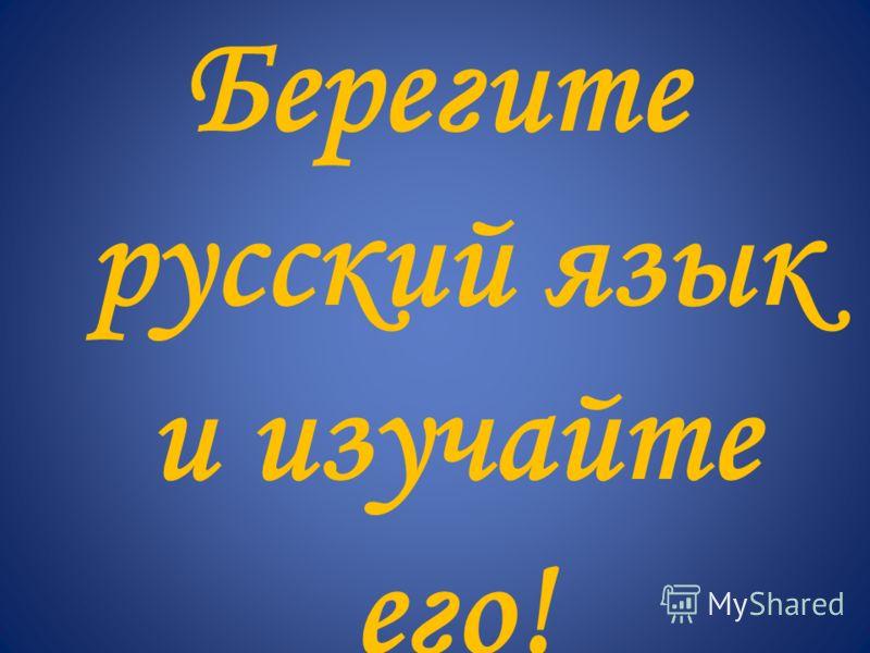 Берегите русский язык и изучайте его!