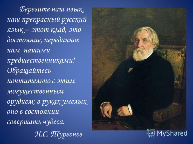Берегите наш язык, наш прекрасный русский язык – этот клад, это достояние, переданное нам нашими предшественниками! Обращайтесь почтительно с этим могущественным орудием; в руках умелых оно в состоянии совершать чудеса. И.С. Тургенев