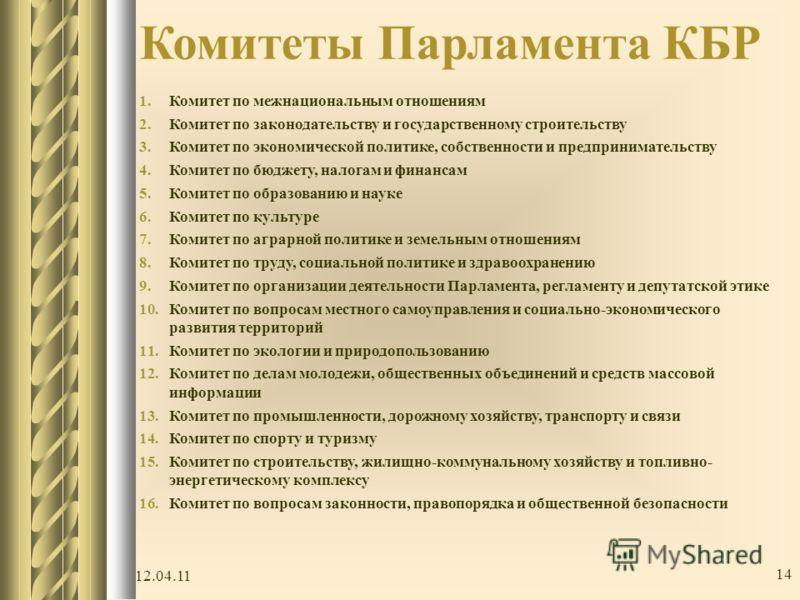 Комитеты Парламента КБР 1.Комитет по межнациональным отношениям 2.Комитет по законодательству и государственному строительству 3.Комитет по экономической политике, собственности и предпринимательству 4.Комитет по бюджету, налогам и финансам 5.Комитет