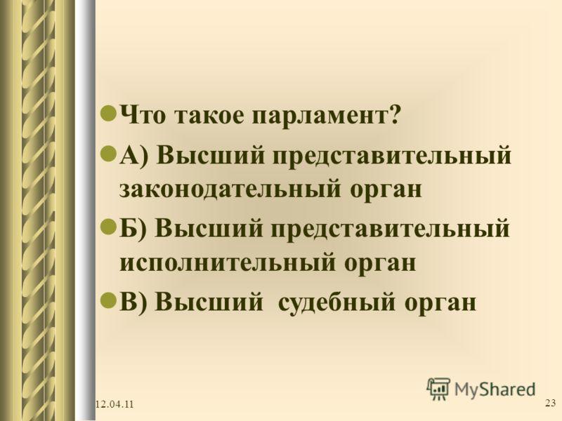 Ч то такое парламент? А ) Высший представительный законодательный орган Б ) Высший представительный исполнительный орган В ) Высший судебный орган 12.04.11 23