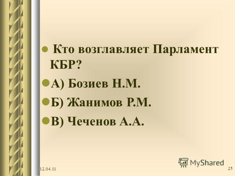 Кто возглавляет Парламент КБР? А ) Бозиев Н.М. Б ) Жанимов Р.М. В ) Чеченов А.А. 12.04.11 25