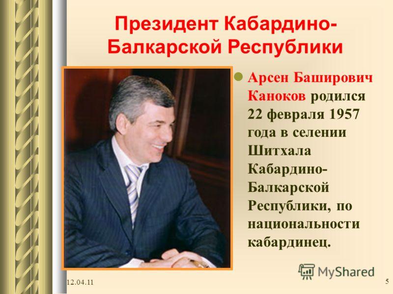 12.04.11 5 Президент Кабардино- Балкарской Республики Арсен Баширович Каноков родился 22 февраля 1957 года в селении Шитхала Кабардино- Балкарской Республики, по национальности кабардинец.