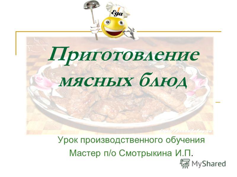 Урок производственного обучения Мастер п/о Смотрыкина И.П. Приготовление мясных блюд