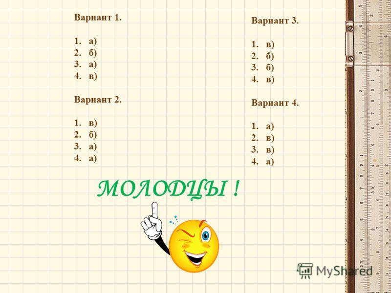 Вариант 1. 1.а) 2.б) 3.а) 4.в) Вариант 2. 1.в) 2.б) 3.а) 4.а) Вариант 3. 1.в) 2.б) 3.б) 4.в) Вариант 4. 1.а) 2.в) 3.в) 4.а) МОЛОДЦЫ !