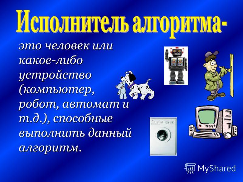 это человек или какое-либо устройство (компьютер, робот, автомат и т.д.), способные выполнить данный алгоритм.
