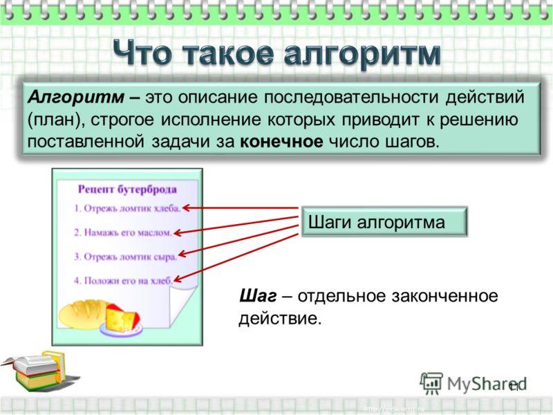 Алгоритм – это описание последовательности действий (план), строгое исполнение которых приводит к решению поставленной задачи за конечное число шагов. Шаг – отдельное законченное действие. Шаги алгоритма 11