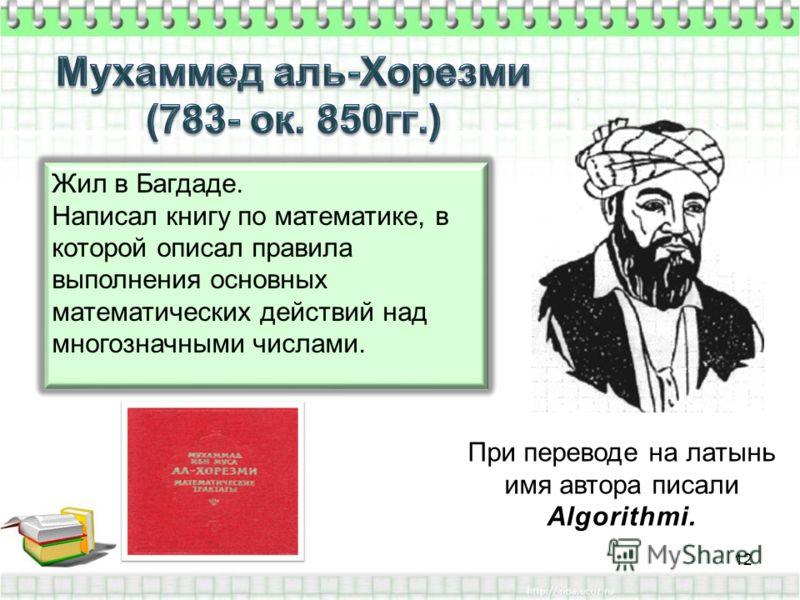 Жил в Багдаде. Написал книгу по математике, в которой описал правила выполнения основных математических действий над многозначными числами. При переводе на латынь имя автора писали Algorithmi. 12