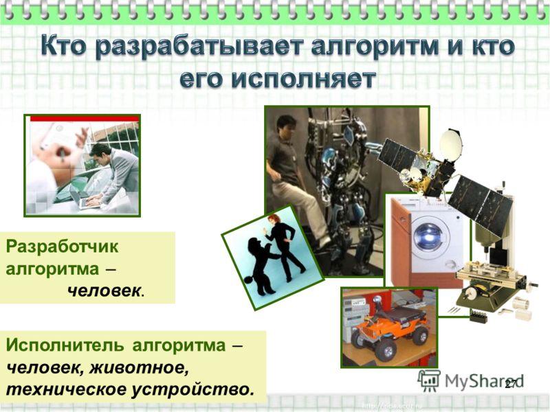 Разработчик алгоритма – человек. Исполнитель алгоритма – человек, животное, техническое устройство. 27