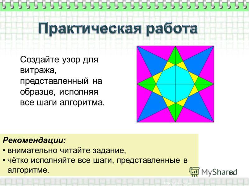 Создайте узор для витража, представленный на образце, исполняя все шаги алгоритма. Рекомендации: внимательно читайте задание, чётко исполняйте все шаги, представленные в алгоритме. 29