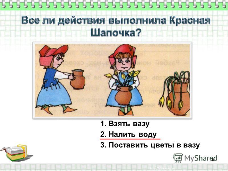 1. Взять вазу 2. Налить воду 3. Поставить цветы в вазу 9