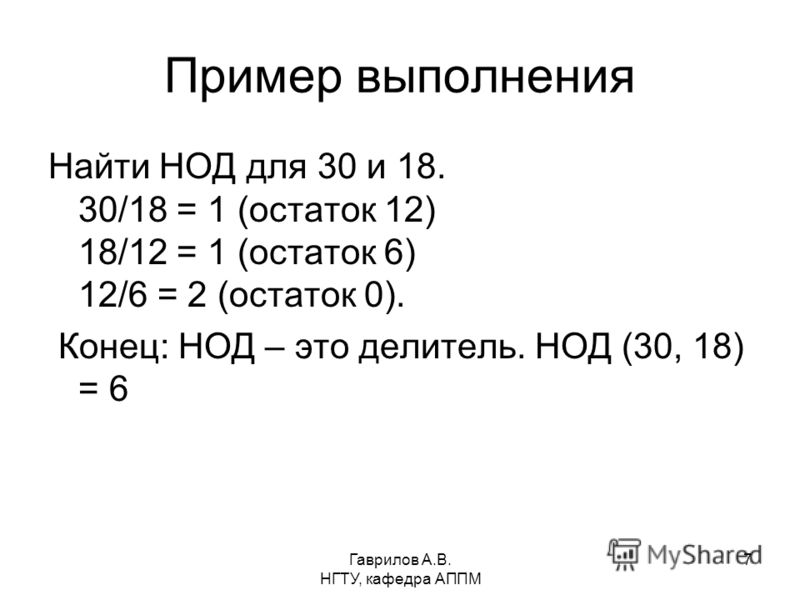 Гаврилов А.В. НГТУ, кафедра АППМ 7 Пример выполнения Найти НОД для 30 и 18. 30/18 = 1 (остаток 12) 18/12 = 1 (остаток 6) 12/6 = 2 (остаток 0). Конец: НОД – это делитель. НОД (30, 18) = 6