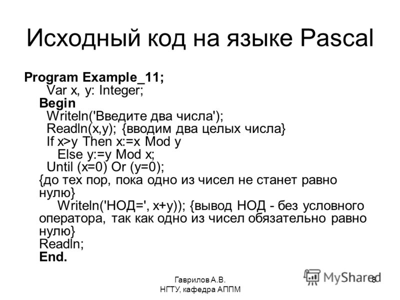 Гаврилов А.В. НГТУ, кафедра АППМ 8 Исходный код на языке Pascal Program Example_11; Var x, y: Integer; Begin Writeln('Введите два числа'); Readln(x,y); {вводим два целых числа} If x>y Then x:=x Mod y Else y:=y Mod x; Until (x=0) Or (y=0); {до тех пор
