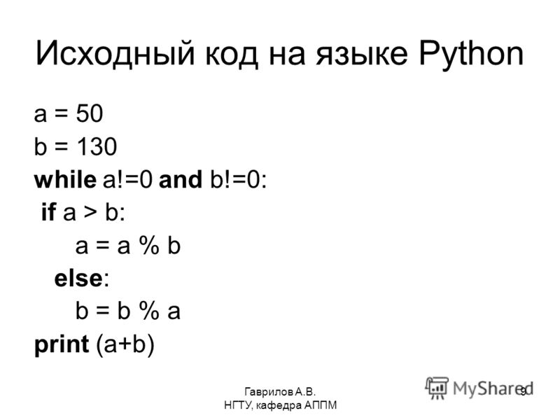 Гаврилов А.В. НГТУ, кафедра АППМ 9 Исходный код на языке Python a = 50 b = 130 while a!=0 and b!=0: if a > b: a = a % b else: b = b % a print (a+b)