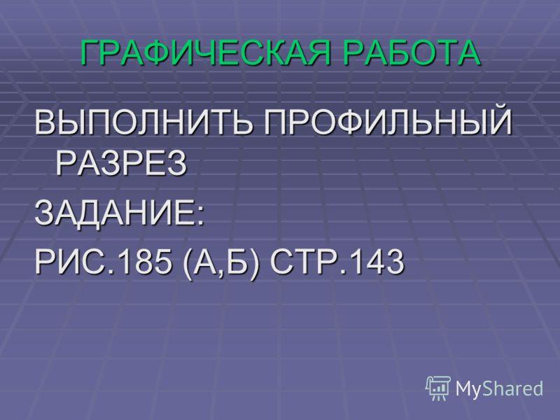ГРАФИЧЕСКАЯ РАБОТА ВЫПОЛНИТЬ ПРОФИЛЬНЫЙ РАЗРЕЗ ЗАДАНИЕ: РИС.185 (А,Б) СТР.143