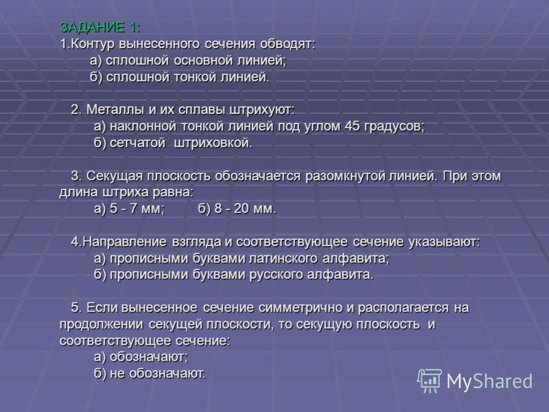 ЗАДАНИЕ 1: 1.Контур вынесенного сечения обводят: а) сплошной основной линией; а) сплошной основной линией; б) сплошной тонкой линией. б) сплошной тонкой линией. 2. Металлы и их сплавы штрихуют: 2. Металлы и их сплавы штрихуют: а) наклонной тонкой лин