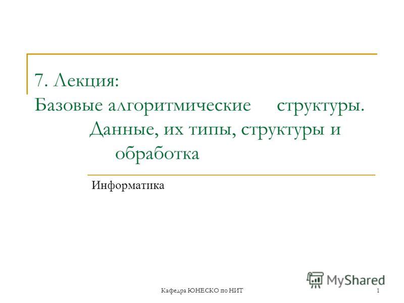 Кафедра ЮНЕСКО по НИТ1 7. Лекция: Базовые алгоритмические структуры. Данные, их типы, структуры и обработка Информатика