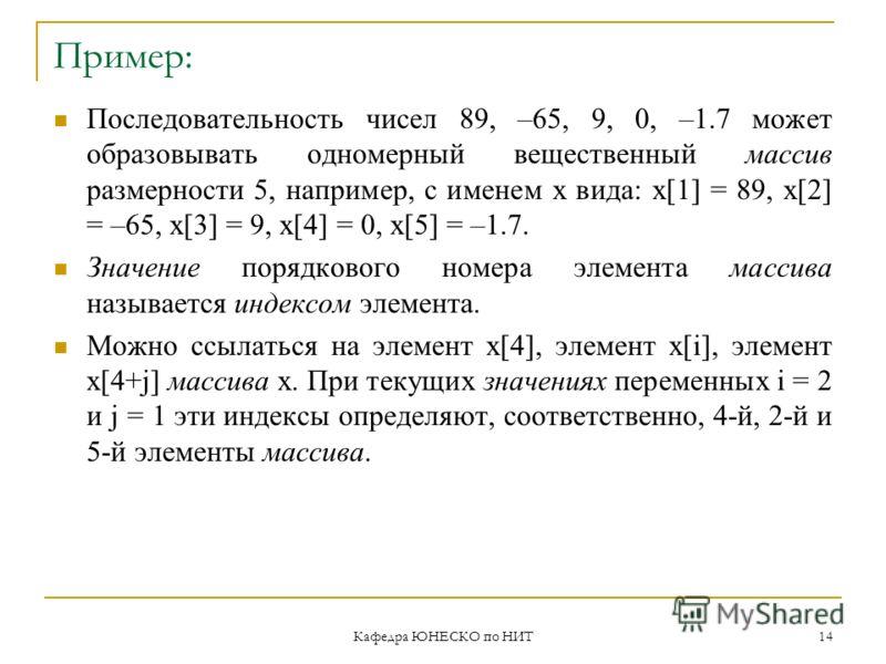 Кафедра ЮНЕСКО по НИТ 14 Пример: Последовательность чисел 89, –65, 9, 0, –1.7 может образовывать одномерный вещественный массив размерности 5, например, с именем x вида: x[1] = 89, x[2] = –65, x[3] = 9, x[4] = 0, x[5] = –1.7. Значение порядкового ном
