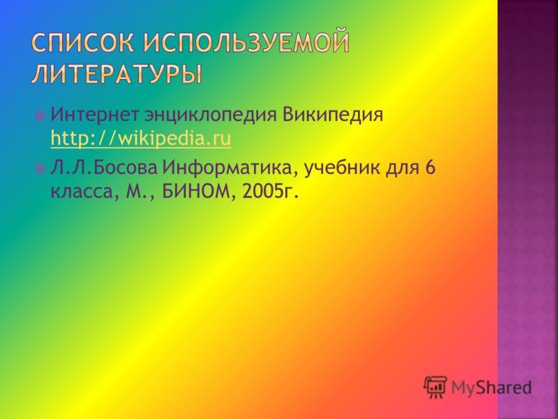 Интернет энциклопедия Википедия http://wikipedia.ru http://wikipedia.ru Л.Л.Босова Информатика, учебник для 6 класса, М., БИНОМ, 2005г.