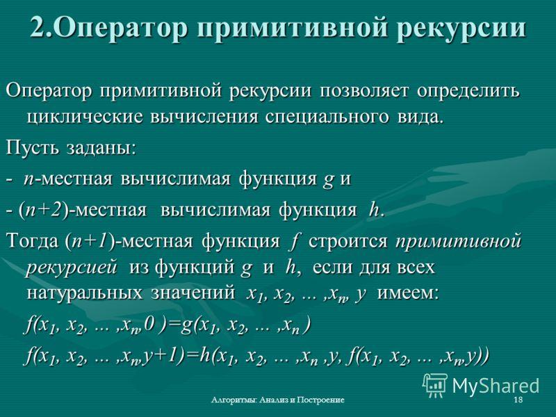 Алгоритмы: Анализ и Построение18 2.Оператор примитивной рекурсии Оператор примитивной рекурсии позволяет определить циклические вычисления специального вида. Пусть заданы: - n-местная вычислимая функция g и - (n+2)-местная вычислимая функция h. Тогда