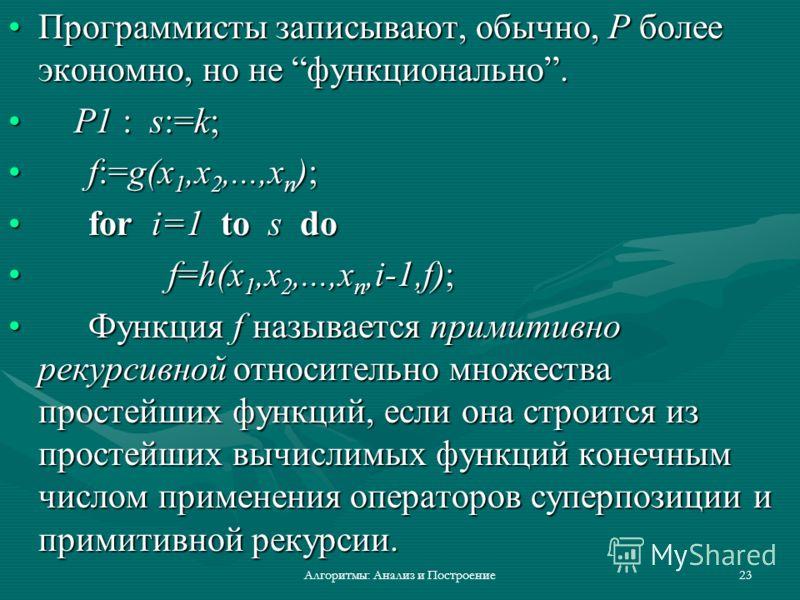 Алгоритмы: Анализ и Построение23 Программисты записывают, обычно, P более экономно, но не функционально.Программисты записывают, обычно, P более экономно, но не функционально. P1 : s:=k; P1 : s:=k; f:=g(x 1,x 2,...,x n );f:=g(x 1,x 2,...,x n ); for i