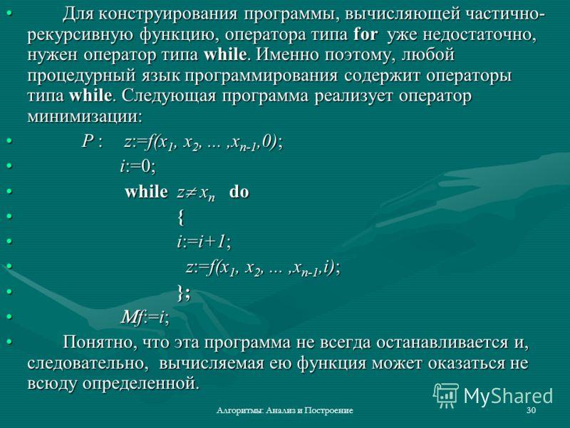 Алгоритмы: Анализ и Построение30 Для конструирования программы, вычисляющей частично- рекурсивную функцию, оператора типа for уже недостаточно, нужен оператор типа while. Именно поэтому, любой процедурный язык программирования содержит операторы типа