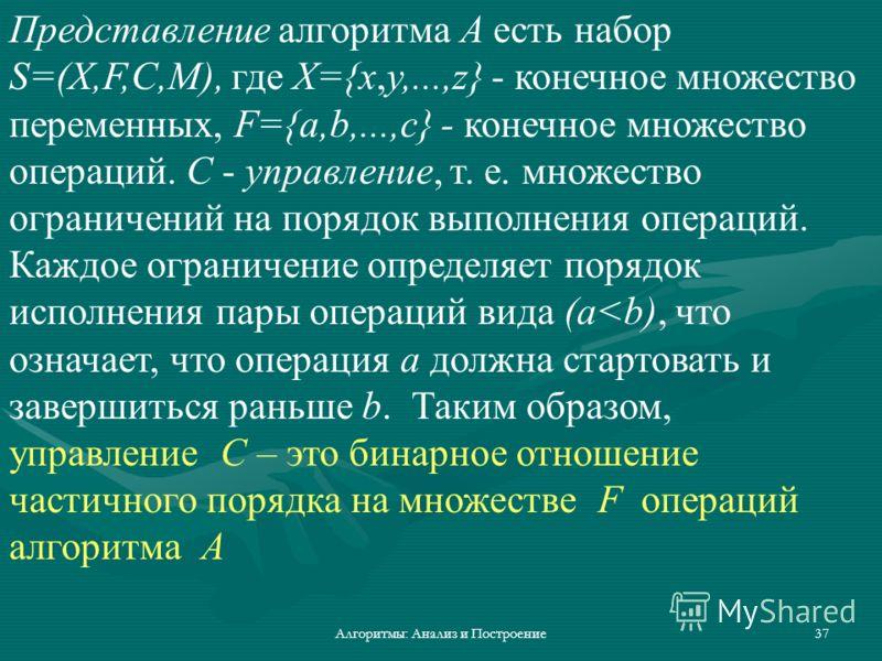 Алгоритмы: Анализ и Построение37 Представление алгоритма A есть набор S=(X,F,C,M), где X={x,y,...,z} - конечное множество переменных, F={a,b,...,c} - конечное множество операций. C - управление, т. е. множество ограничений на порядок выполнения опера