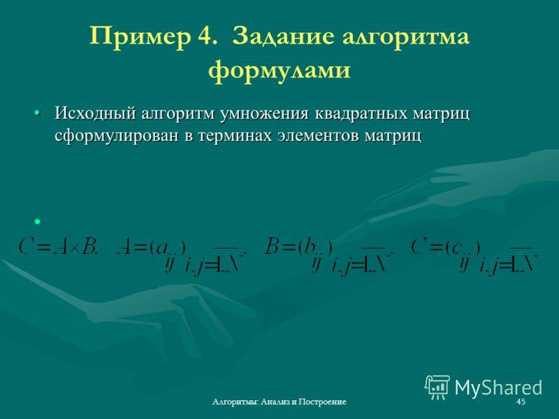 Алгоритмы: Анализ и Построение45 Пример 4. Задание алгоритма формулами Исходный алгоритм умножения квадратных матриц сформулирован в терминах элементов матрицИсходный алгоритм умножения квадратных матриц сформулирован в терминах элементов матриц