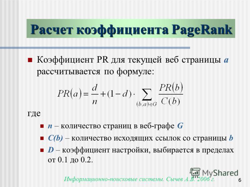 Информационно-поисковые системы. Сычев А.В. 2006 г. 6 Расчет коэффициента PageRank Коэффициент PR для текущей веб страницы a рассчитывается по формуле: где n – количество страниц в веб-графе G C(b) – количество исходящих ссылок со страницы b D – коэф