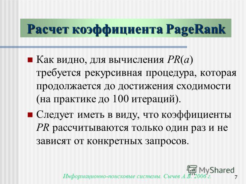 Информационно-поисковые системы. Сычев А.В. 2006 г. 7 Как видно, для вычисления PR(a) требуется рекурсивная процедура, которая продолжается до достижения сходимости (на практике до 100 итераций). Следует иметь в виду, что коэффициенты PR рассчитывают