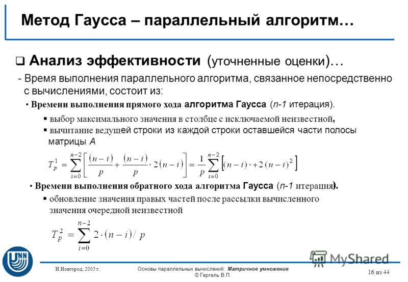 Н.Новгород, 2005 г. Основы параллельных вычислений: Матричное умножение © Гергель В.П. 16 из 44 Метод Гаусса – параллельный алгоритм… Анализ эффективности ( уточненные оценки )… - Время выполнения параллельного алгоритма, связанное непосредственно с