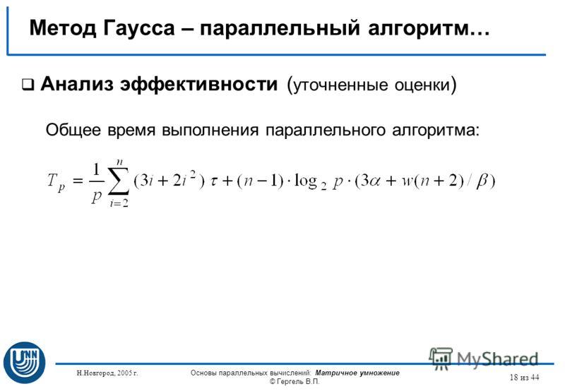 Н.Новгород, 2005 г. Основы параллельных вычислений: Матричное умножение © Гергель В.П. 18 из 44 Метод Гаусса – параллельный алгоритм… Анализ эффективности ( уточненные оценки ) Общее время выполнения параллельного алгоритма: