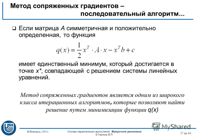 Н.Новгород, 2005 г. Основы параллельных вычислений: Матричное умножение © Гергель В.П. 27 из 44 Если матрица A симметричная и положительно определенная, то функция Метод сопряженных градиентов – последовательный алгоритм... имеет единственный минимум