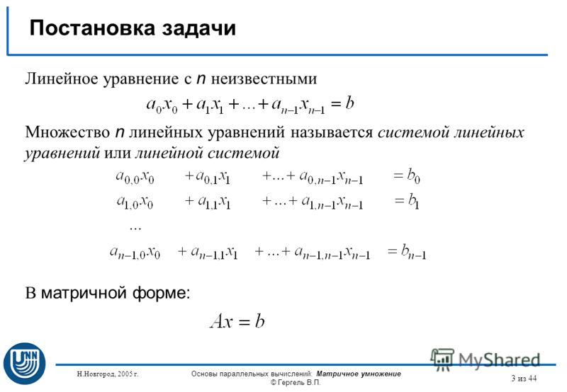 Н.Новгород, 2005 г. Основы параллельных вычислений: Матричное умножение © Гергель В.П. 3 из 44 Постановка задачи Линейное уравнение с n неизвестными Множество n линейных уравнений называется системой линейных уравнений или линейной системой В матричн