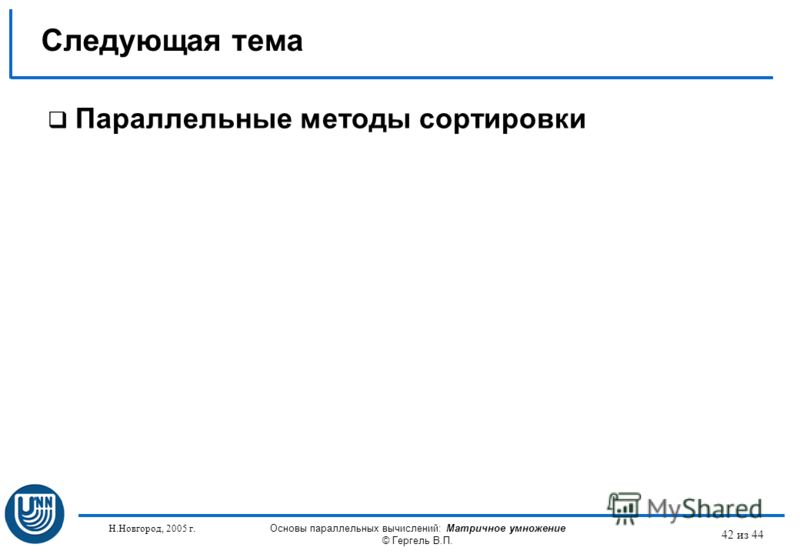 Н.Новгород, 2005 г. Основы параллельных вычислений: Матричное умножение © Гергель В.П. 42 из 44 Параллельные методы сортировки Следующая тема