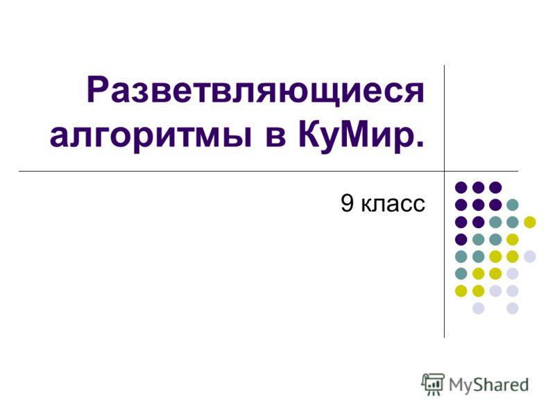 Разветвляющиеся алгоритмы в КуМир. 9 класс