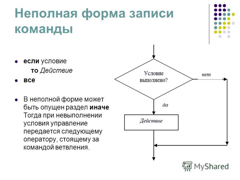 Неполная форма записи команды если условие то Действие все В неполной форме может быть опущен раздел иначе. Тогда при невыполнении условия управление передается следующему оператору, стоящему за командой ветвления.