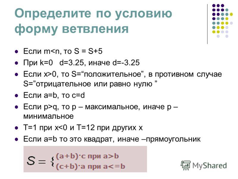 Определите по условию форму ветвления Eсли m0, то S=положительное, в противном случае S=отрицательное или равно нулю Если a=b, то с=d Если p>q, то р – максимальное, иначе р – минимальное Т=1 при х