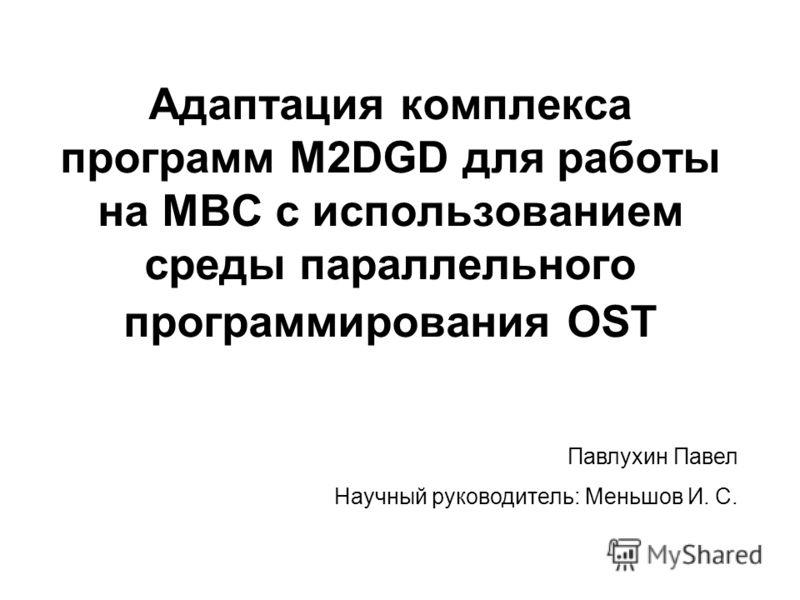 Адаптация комплекса программ M2DGD для работы на МВС с использованием среды параллельного программирования OST Павлухин Павел Научный руководитель: Меньшов И. С.