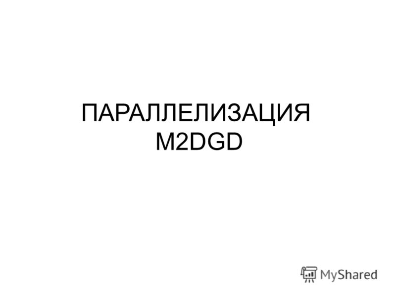 ПАРАЛЛЕЛИЗАЦИЯ M2DGD