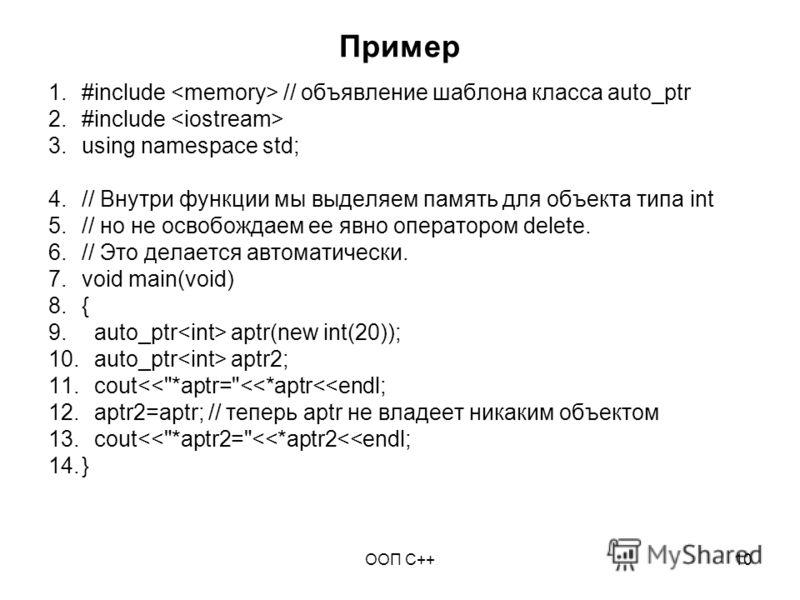 ООП C++10 Пример 1.#include // объявление шаблона класса auto_ptr 2.#include 3.using namespace std; 4.// Внутри функции мы выделяем память для объекта типа int 5.// но не освобождаем ее явно оператором delete. 6.// Это делается автоматически. 7.void