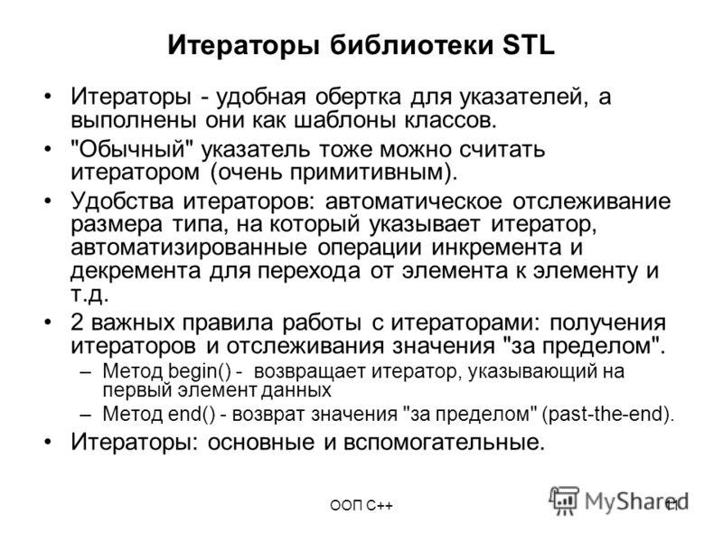 ООП C++11 Итераторы библиотеки STL Итераторы - удобная обертка для указателей, а выполнены они как шаблоны классов.